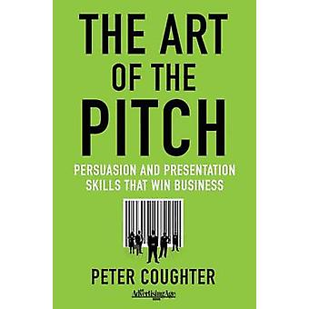 The Art of the Pitch  Persuasion and Presentation Skills that Win Business by Coughter & P.