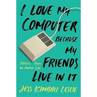 I Love My Computer Because My Friends Live in it - Stories from an Onl