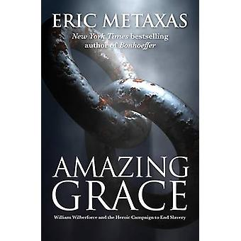 Amazing Grace - William Wilberforce and the Heroic Campaign by Eric Me