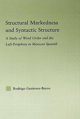 Structural Markedness and Syntactic Structure A Study of Word Order and the Left Periphery in Mexican Spanish by Guti RrezBravo & Rodrigo