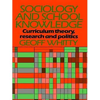 Sociology and School Knowledge Curriculum Thoery Research and Politics by Whitty & Geoff