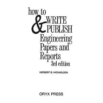 How to Write and Publish Engineering Papers and Reports Third Edition by Michaelson & Herbert B.