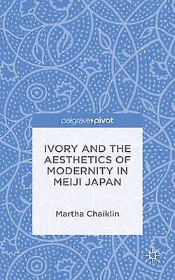 Ivory and the Aesthetics of Modernity in Meiji Japan by Chaiklin & Martha