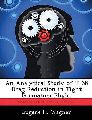 An Analytical Study of T38 Drag rougeuction in Tight Formation Flight by Wagner & Eugene H.