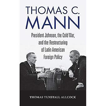 Thomas C. Mann: President Johnson, the Cold War, and� the Restructuring of Latin� American Foreign Policy (Studies in Conflict, Diplomacy, and Peace)