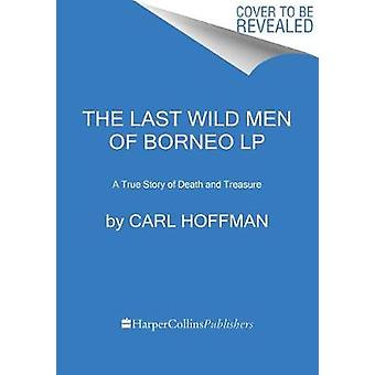 The Last Wild Men of Borneo - A True Story of Death and Treasure by Ca