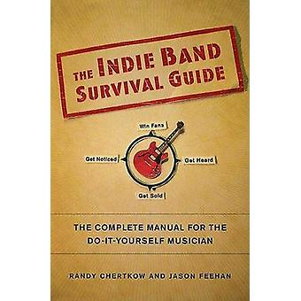 The Indie Band Survival Guide - The Complete Manual for the Do-It-Your