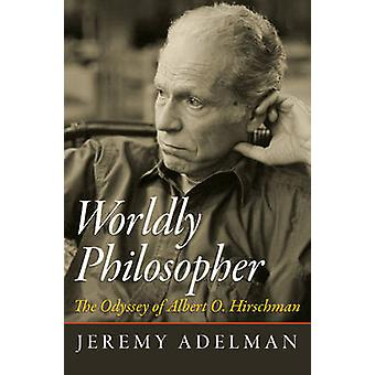 Worldly Philosopher - The Odyssey of Albert O. Hirschman by Jeremy Ade