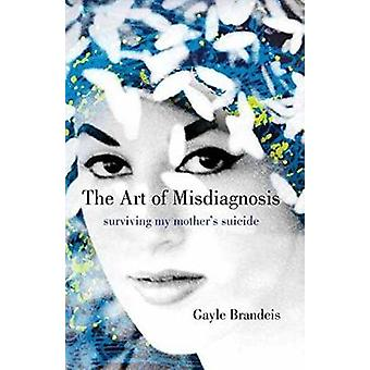 The Art of Misdiagnosis - Surviving My Mother's Suicide by Gayle Brand