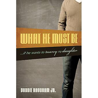 What He Must be - ... if He Wants to Marry My Daughter by Voddie Bauch