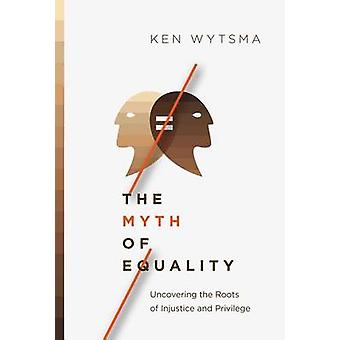 The Myth of Equality - Uncovering the Roots of Injustice and Privilege