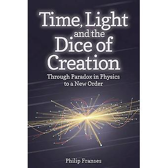 Time Light and the Dice of Creation Through Paradox in Physics to a New Order par Philip Franses