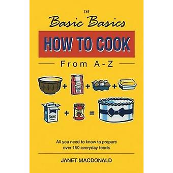 The Basic Basics How to Cook from A-Z by Janet W. Macdonald - 9781898