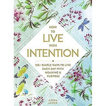 Comment vivre avec Intention: 150 + façons simples de vivre chaque jour avec sens & but
