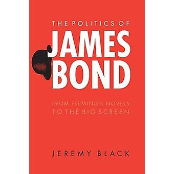 The Politics of James Bond From Flemings Novels to the Big Screen by Black & Jeremy