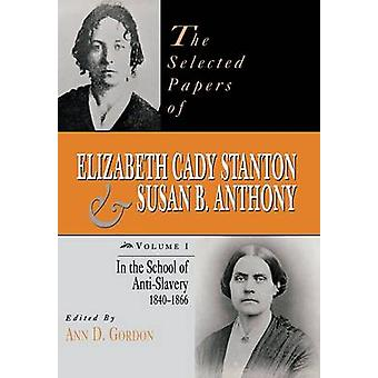 The Selected Papers of Elizabeth Cady Stanton and Susan B. Anthony In the School of AntiSlavery 1840 to 1866 by Gordon & Ann D.