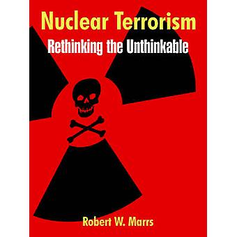 Nuclear Terrorism Rethinking the Unthinkable by Marrs & Robert & W.