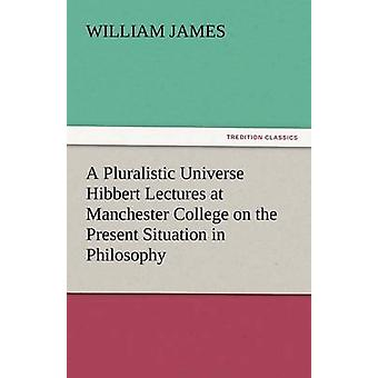 A Pluralistic Universe Hibbert Lectures at Manchester College on the Present Situation in Philosophy by James & William
