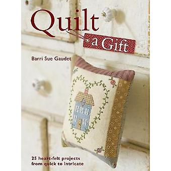 Quilt a Gift - 25 Heartfelt Projects from Quick to Heirloom by Barri S
