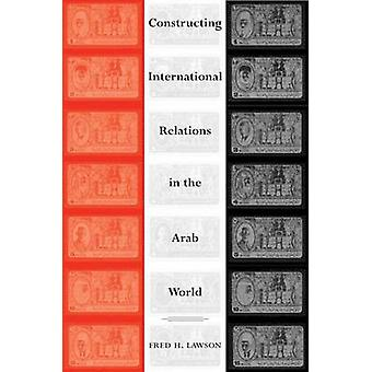 Constructing International Relations in the Arab World by Fred H. Law