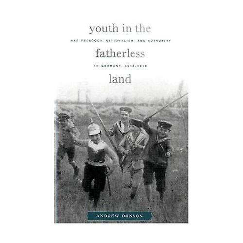 Youth in the Fatherless Land  War Pedagogy, Nationalism, and Authority in Gerhommey, 1914-1918