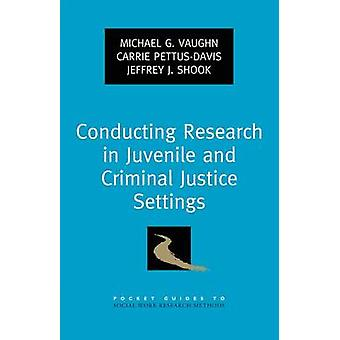 Conducting Research in Juvenile and Criminal Justice Settings by Vaughn & Michael G.