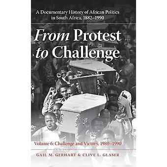 From Protest to Challenge Volume 6 A Documentary History of African Politics in South Africa 18821990 Challenge and Victory 19801990 by Gerhart & Gail M.