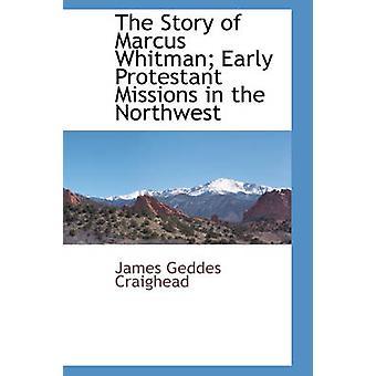 Die Geschichte von Marcus Whitman frühen protestantischen Missionen im Nordwesten von J. G. Craighead & D. D. & Rev.