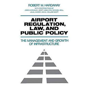 Airport Regulation Law and Public Policy The Management and Growth of Infrastructure by Hardaway & Robert M.