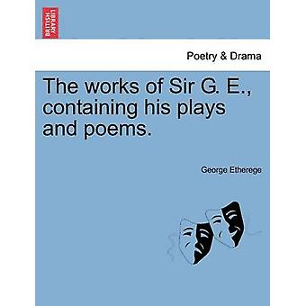 The works of Sir G. E. containing his plays and poems. by Etherege & George