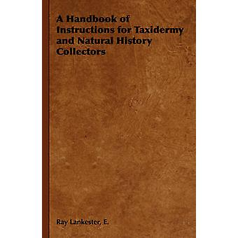 A Handbook of Instructions for Taxidermy and Natural History Collectors by Lankester & E. Ray