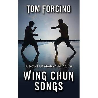 Wing Chun Songs A Novel Of Modern Kung Fu by Forcino & Tom