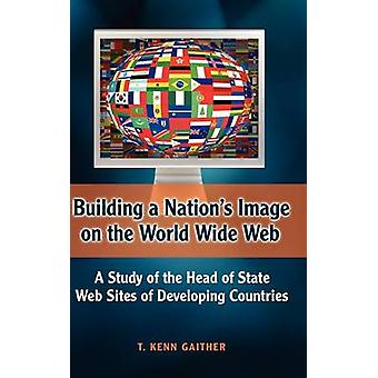 Building a Nations Image on the World Wide Web A Study of the Head of State Web Sites of Developing Countries by Gaither & T. Kenn