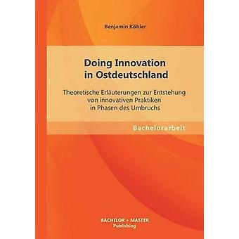 Innovatie doen in Ostdeutschland Theoretical Erluterungen zur Entstehung von innovativen prakticka in Phasen des Umbruchs door Khler & Benjamin
