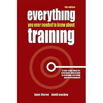 Everything You Ever Needed to Know about Training A OneStop Shop for Everyone Interested in Training Learning and Development by Thorne & Kaye