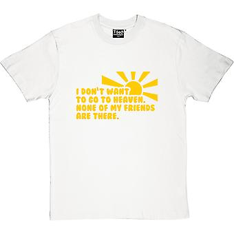 I Don't Want To Go To Heaven. None Of My Friends Are There Men's T-Shirt
