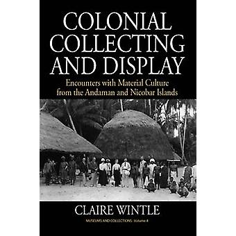 Colonial Collecting and Display Encounters with Material Culture from the Andaman and Nicobar Islands by Wintle & Claire