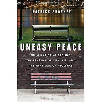Uneasy Peace: The Great Crime�Decline, the Renewal of City�Life, and the Next War on�Violence