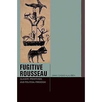 Fugitive Rousseau - Slavery - Primitivism - and Political Freedom by J