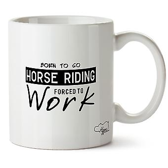 Hippowarehouse Born To Go Horse Riding Forced To Work Printed Mug Cup Ceramic 10oz