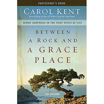 Between a Rock and a Grace Place Participants Guide Divine Surprises in the Tight Spots of Life by Kent & Carol