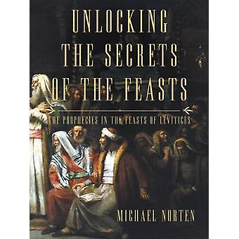 Unlocking the Secrets of the Feasts The Prophecies in the Feasts of Leviticus by Norten & Michael