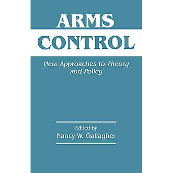 Arms Control New Approaches to Theory and Policy by Gallagher & Nancy