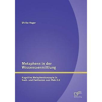 Metaphern in der Wissensvermittlung Kognitive Metaphernkonzepte in Sach und Fachtexten zum Web 2.0 by Hager & Ulrike