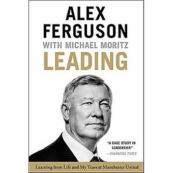 Leading - Learning from Life and My Years at Manchester United by Sir