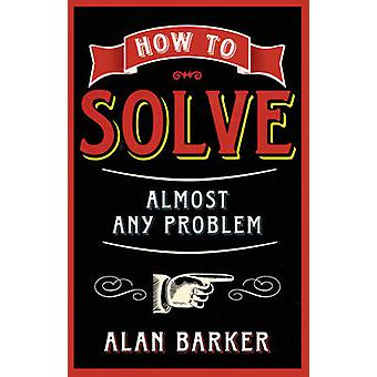 How to Solve Almost Any Problem - Turning Tricky Problems into Wise De