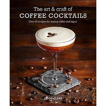 The Art & Craft of Coffee Cocktails - Over 80 Recipes for Mixing C