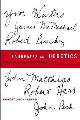 Laureates and Heretics - Six Careers in American Poetry by Robert Arch