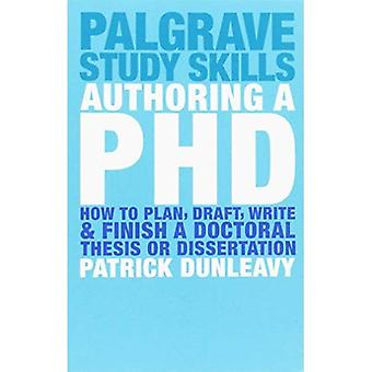Authoring a PhD: How to Plan, Draft, Write and Finish a Doctoral Thesis or Dissertation: How to Plan, Draft, Write and Finish a Doctoral Dissertation (Palgrave Study Guides)