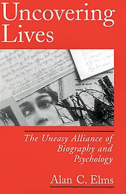 Uncovebague Lives The Uneasy Alliance of Biography and Psychology by Elms & Alan C.